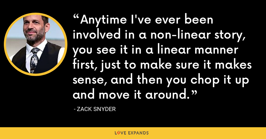 Anytime I've ever been involved in a non-linear story, you see it in a linear manner first, just to make sure it makes sense, and then you chop it up and move it around. - Zack Snyder