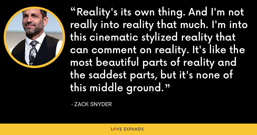 Reality's its own thing. And I'm not really into reality that much. I'm into this cinematic stylized reality that can comment on reality. It's like the most beautiful parts of reality and the saddest parts, but it's none of this middle ground. - Zack Snyder