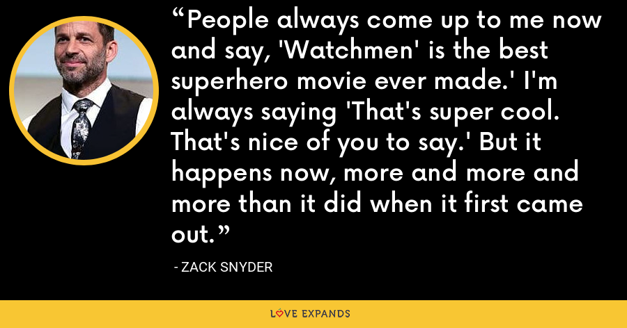 People always come up to me now and say, 'Watchmen' is the best superhero movie ever made.' I'm always saying 'That's super cool. That's nice of you to say.' But it happens now, more and more and more than it did when it first came out. - Zack Snyder
