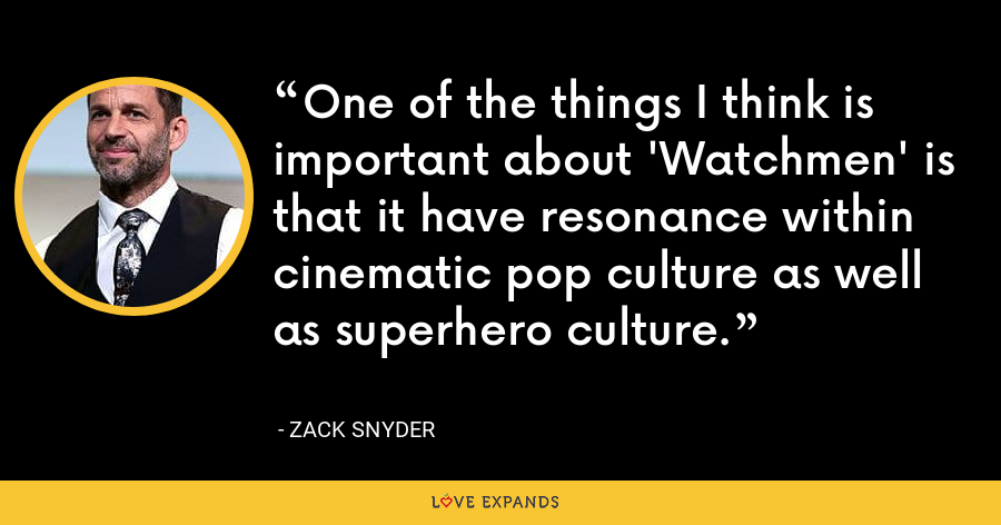One of the things I think is important about 'Watchmen' is that it have resonance within cinematic pop culture as well as superhero culture. - Zack Snyder