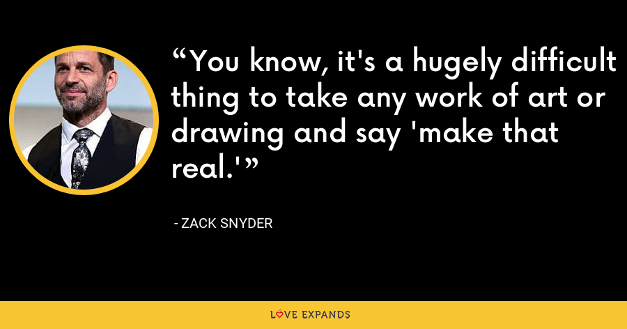 You know, it's a hugely difficult thing to take any work of art or drawing and say 'make that real.' - Zack Snyder
