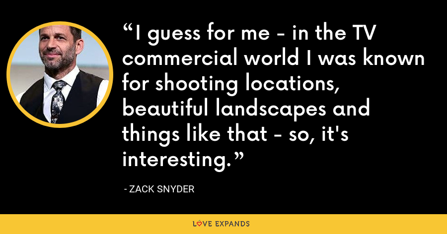 I guess for me - in the TV commercial world I was known for shooting locations, beautiful landscapes and things like that - so, it's interesting. - Zack Snyder