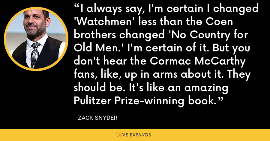 I always say, I'm certain I changed 'Watchmen' less than the Coen brothers changed 'No Country for Old Men.' I'm certain of it. But you don't hear the Cormac McCarthy fans, like, up in arms about it. They should be. It's like an amazing Pulitzer Prize-winning book. - Zack Snyder