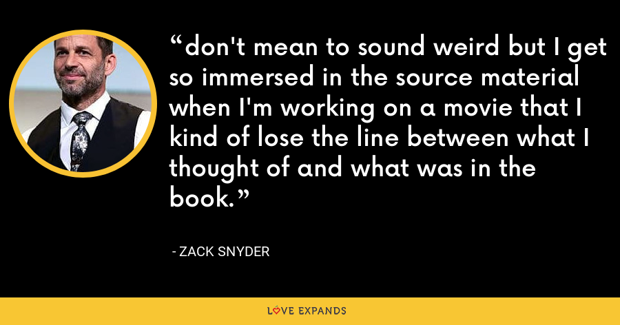 don't mean to sound weird but I get so immersed in the source material when I'm working on a movie that I kind of lose the line between what I thought of and what was in the book. - Zack Snyder