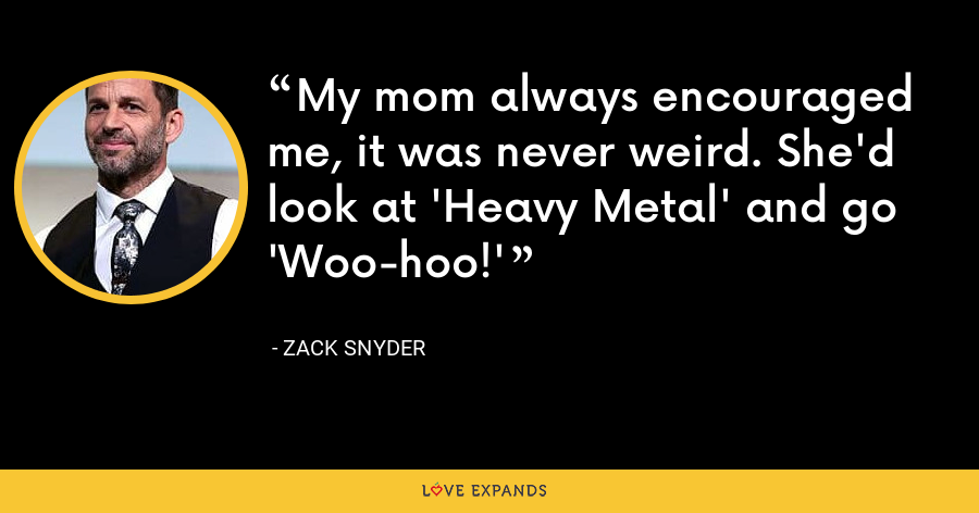 My mom always encouraged me, it was never weird. She'd look at 'Heavy Metal' and go 'Woo-hoo!' - Zack Snyder
