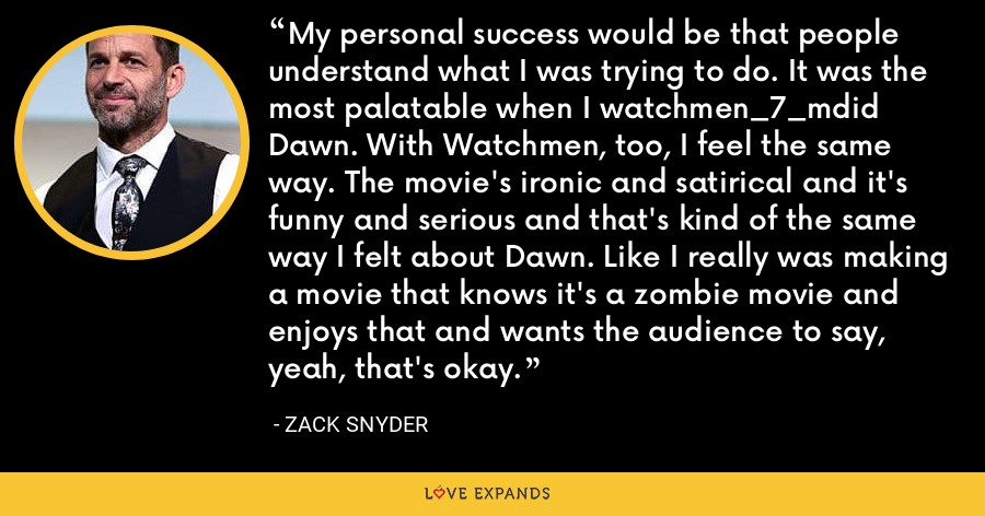 My personal success would be that people understand what I was trying to do. It was the most palatable when I watchmen_7_mdid Dawn. With Watchmen, too, I feel the same way. The movie's ironic and satirical and it's funny and serious and that's kind of the same way I felt about Dawn. Like I really was making a movie that knows it's a zombie movie and enjoys that and wants the audience to say, yeah, that's okay. - Zack Snyder