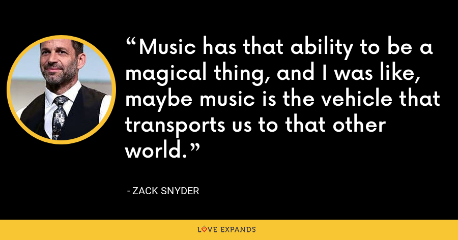 Music has that ability to be a magical thing, and I was like, maybe music is the vehicle that transports us to that other world. - Zack Snyder