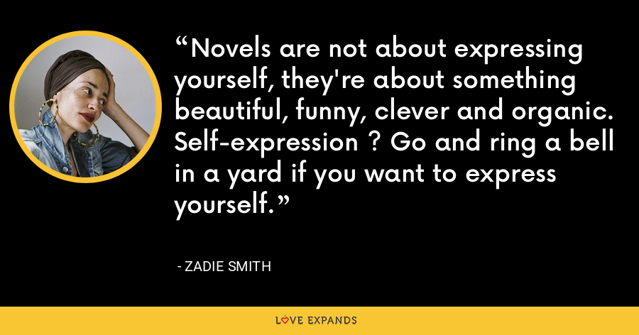 Novels are not about expressing yourself, they're about something beautiful, funny, clever and organic. Self-expression ? Go and ring a bell in a yard if you want to express yourself. - Zadie Smith