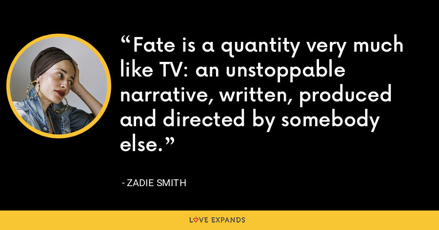 Fate is a quantity very much like TV: an unstoppable narrative, written, produced and directed by somebody else. - Zadie Smith
