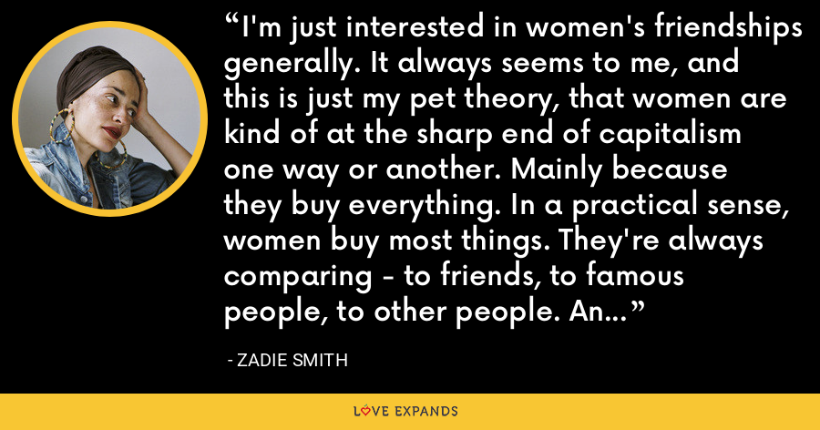 I'm just interested in women's friendships generally. It always seems to me, and this is just my pet theory, that women are kind of at the sharp end of capitalism one way or another. Mainly because they buy everything. In a practical sense, women buy most things. They're always comparing - to friends, to famous people, to other people. An obsessive act of comparison. - Zadie Smith