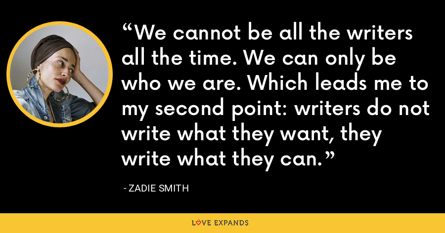 We cannot be all the writers all the time. We can only be who we are. Which leads me to my second point: writers do not write what they want, they write what they can. - Zadie Smith