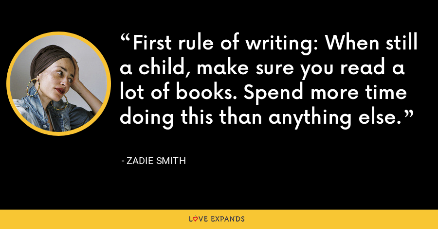 First rule of writing: When still a child, make sure you read a lot of books. Spend more time doing this than anything else. - Zadie Smith