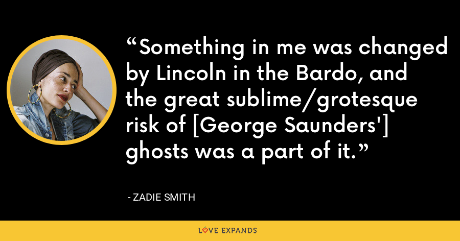 Something in me was changed by Lincoln in the Bardo, and the great sublime/grotesque risk of [George Saunders'] ghosts was a part of it. - Zadie Smith