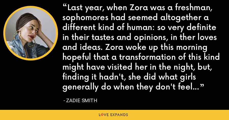 Last year, when Zora was a freshman, sophomores had seemed altogether a different kind of human: so very definite in their tastes and opinions, in ther loves and ideas. Zora woke up this morning hopeful that a transformation of this kind might have visited her in the night, but, finding it hadn't, she did what girls generally do when they don't feel the part: she dressed it instead. - Zadie Smith