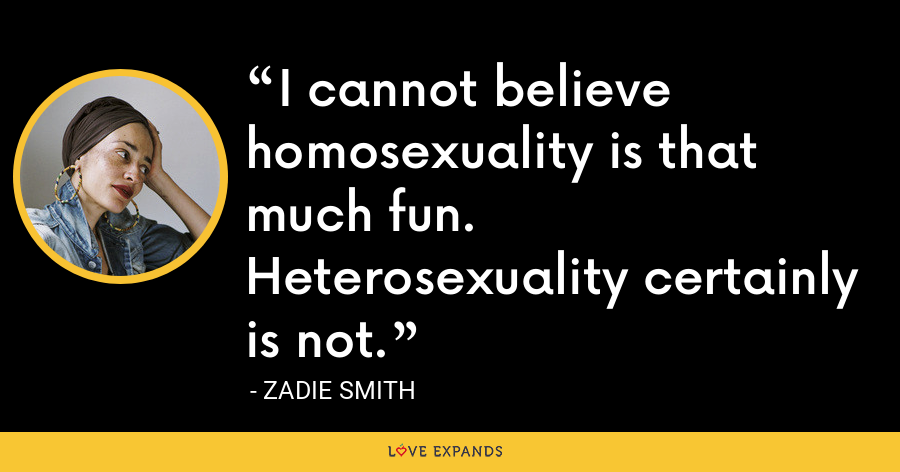 I cannot believe homosexuality is that much fun. Heterosexuality certainly is not. - Zadie Smith