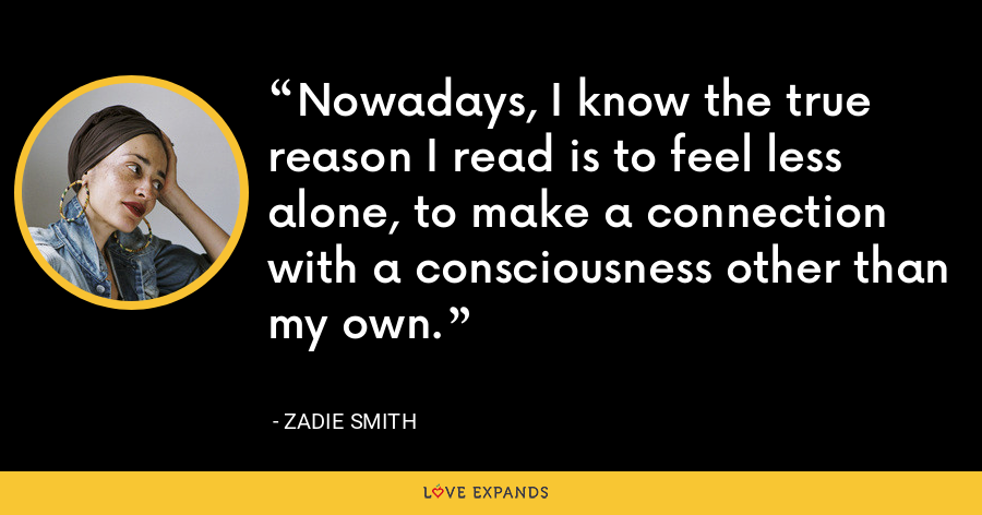Nowadays, I know the true reason I read is to feel less alone, to make a connection with a consciousness other than my own. - Zadie Smith