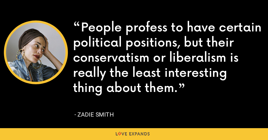 People profess to have certain political positions, but their conservatism or liberalism is really the least interesting thing about them. - Zadie Smith