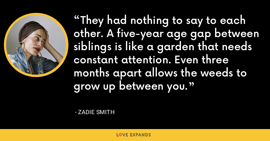 They had nothing to say to each other. A five-year age gap between siblings is like a garden that needs constant attention. Even three months apart allows the weeds to grow up between you. - Zadie Smith