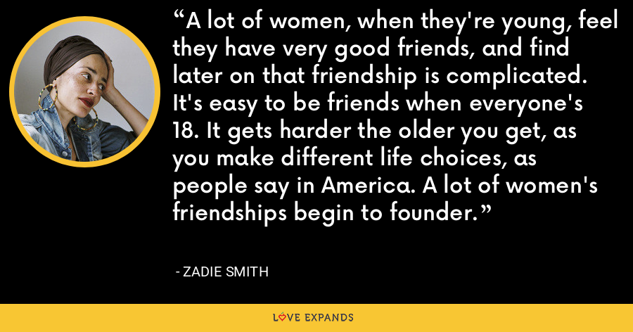 A lot of women, when they're young, feel they have very good friends, and find later on that friendship is complicated. It's easy to be friends when everyone's 18. It gets harder the older you get, as you make different life choices, as people say in America. A lot of women's friendships begin to founder. - Zadie Smith