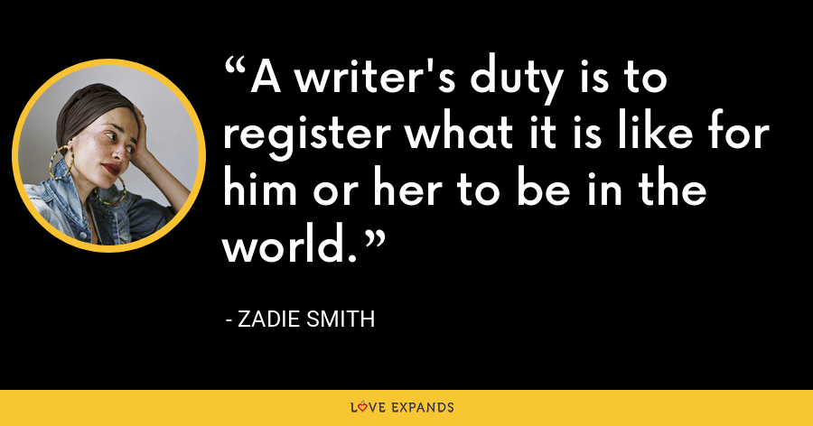 A writer's duty is to register what it is like for him or her to be in the world. - Zadie Smith