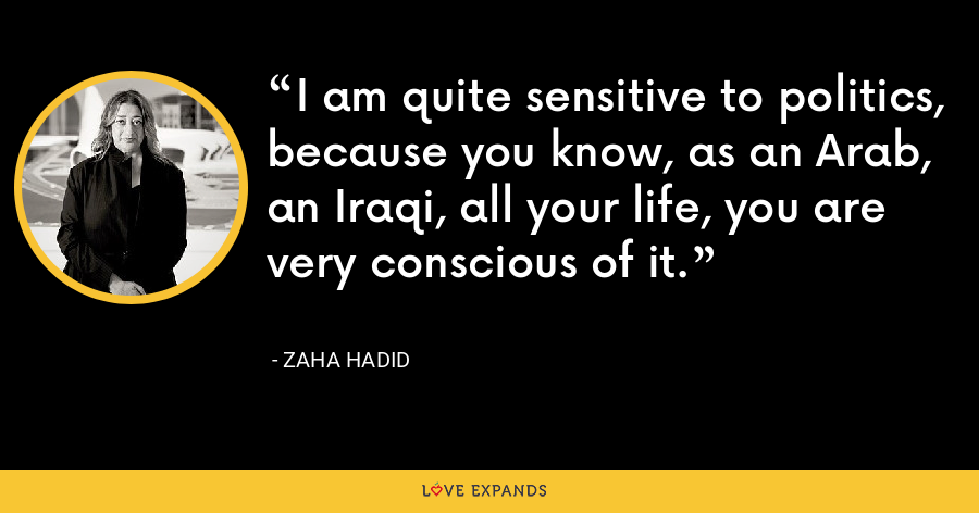 I am quite sensitive to politics, because you know, as an Arab, an Iraqi, all your life, you are very conscious of it. - Zaha Hadid