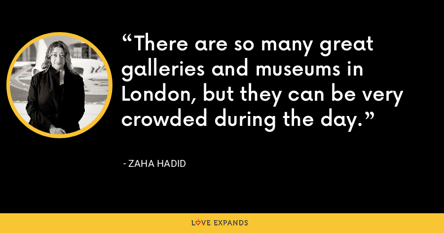 There are so many great galleries and museums in London, but they can be very crowded during the day. - Zaha Hadid