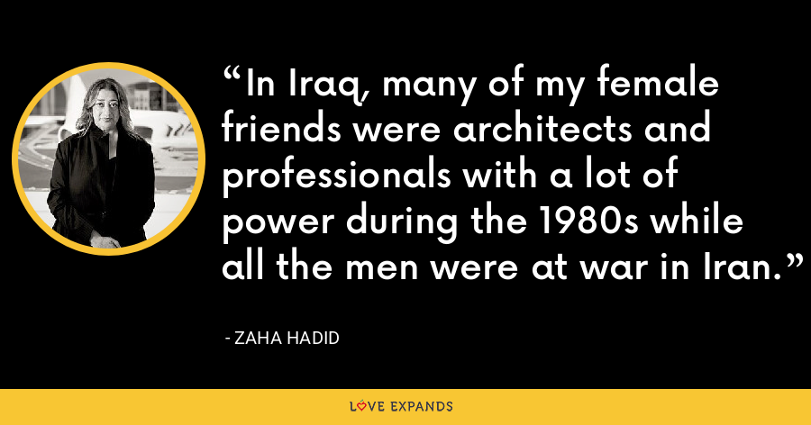 In Iraq, many of my female friends were architects and professionals with a lot of power during the 1980s while all the men were at war in Iran. - Zaha Hadid