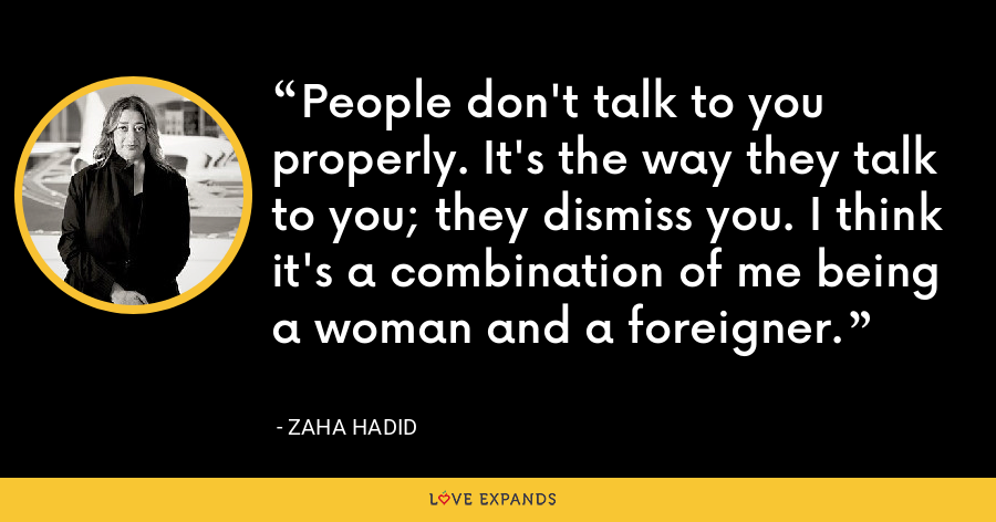 People don't talk to you properly. It's the way they talk to you; they dismiss you. I think it's a combination of me being a woman and a foreigner. - Zaha Hadid