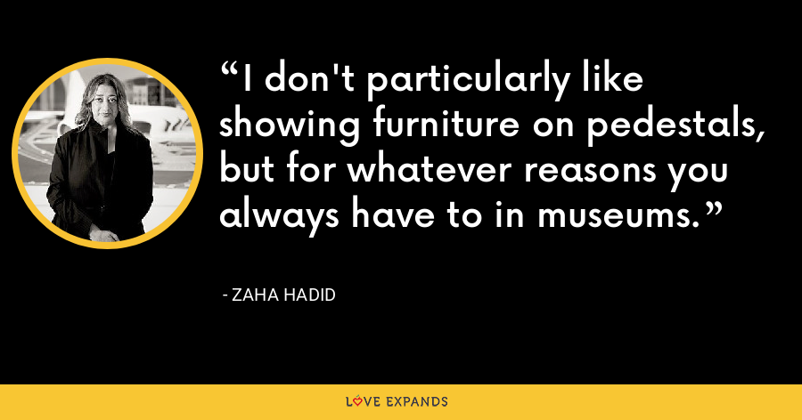 I don't particularly like showing furniture on pedestals, but for whatever reasons you always have to in museums. - Zaha Hadid