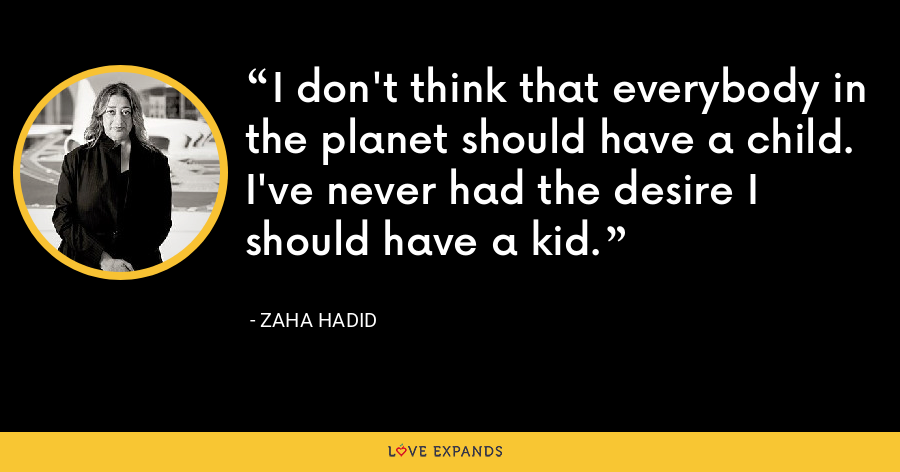 I don't think that everybody in the planet should have a child. I've never had the desire I should have a kid. - Zaha Hadid