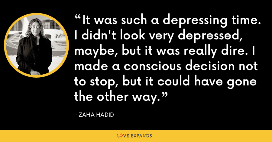 It was such a depressing time. I didn't look very depressed, maybe, but it was really dire. I made a conscious decision not to stop, but it could have gone the other way. - Zaha Hadid