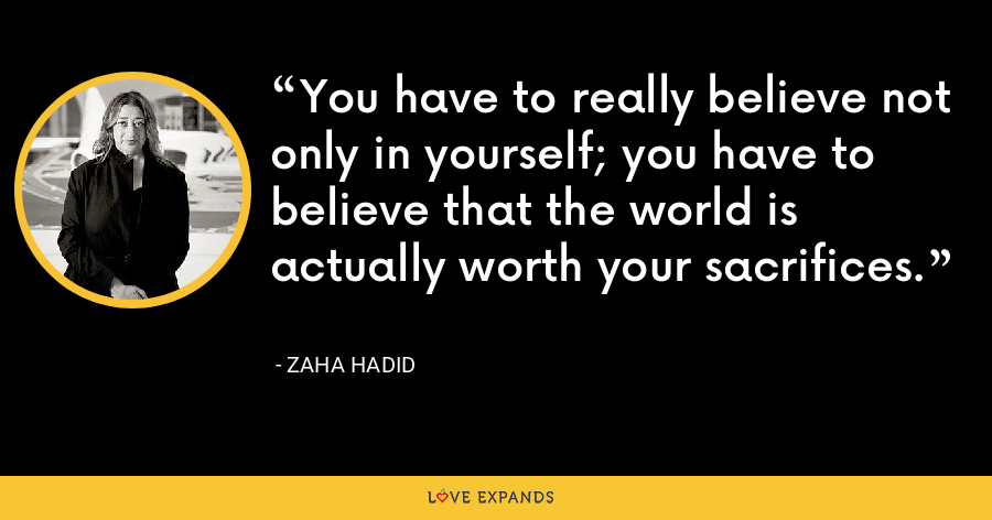 You have to really believe not only in yourself; you have to believe that the world is actually worth your sacrifices. - Zaha Hadid