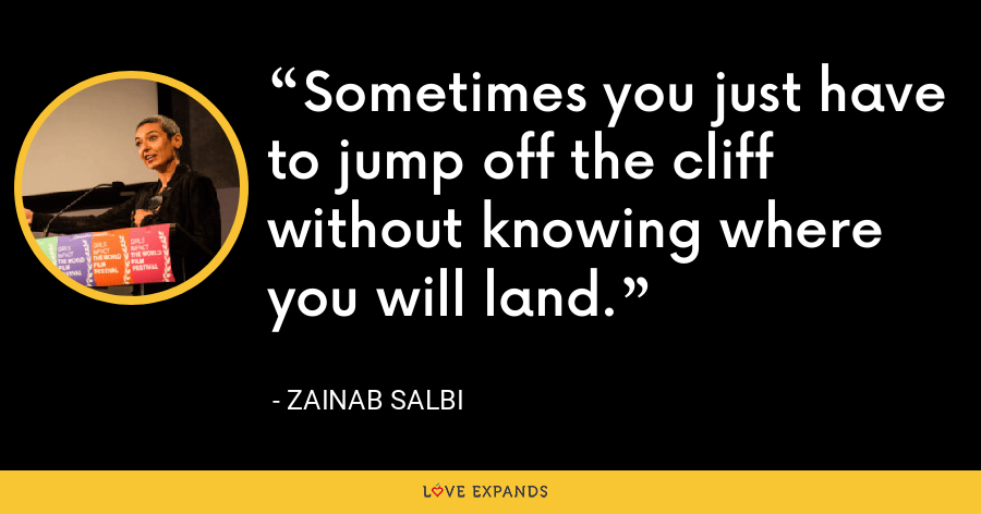 Sometimes you just have to jump off the cliff without knowing where you will land. - Zainab Salbi