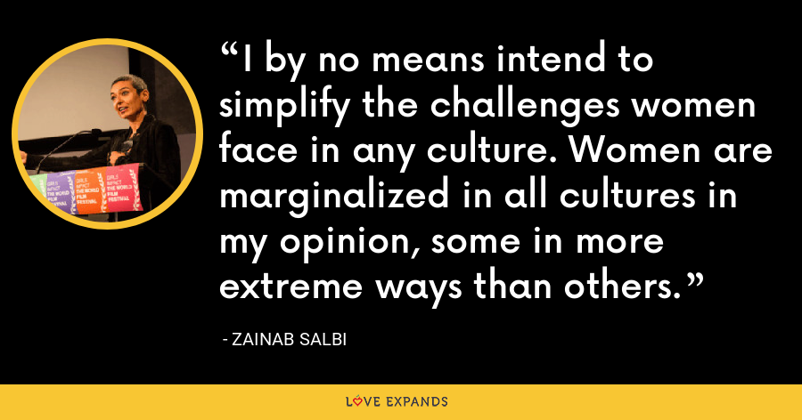 I by no means intend to simplify the challenges women face in any culture. Women are marginalized in all cultures in my opinion, some in more extreme ways than others. - Zainab Salbi
