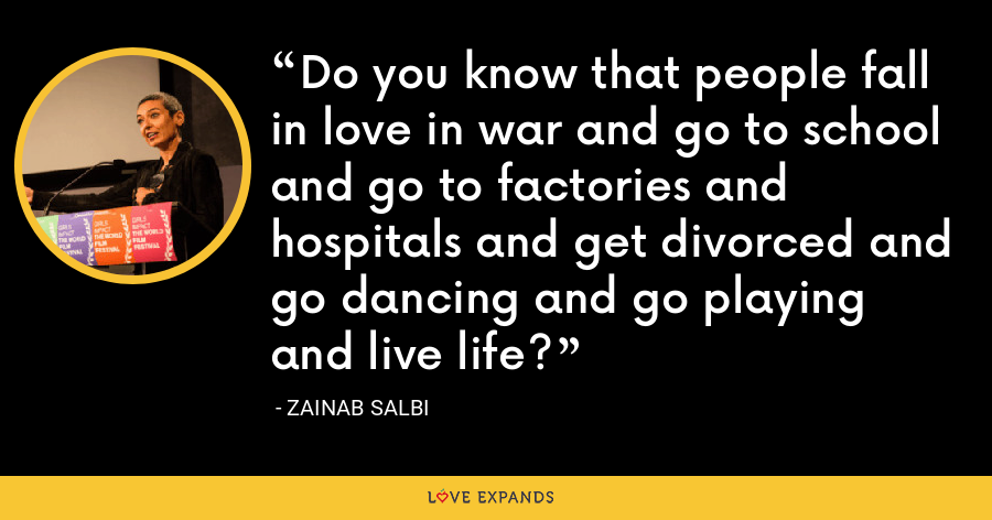Do you know that people fall in love in war and go to school and go to factories and hospitals and get divorced and go dancing and go playing and live life? - Zainab Salbi