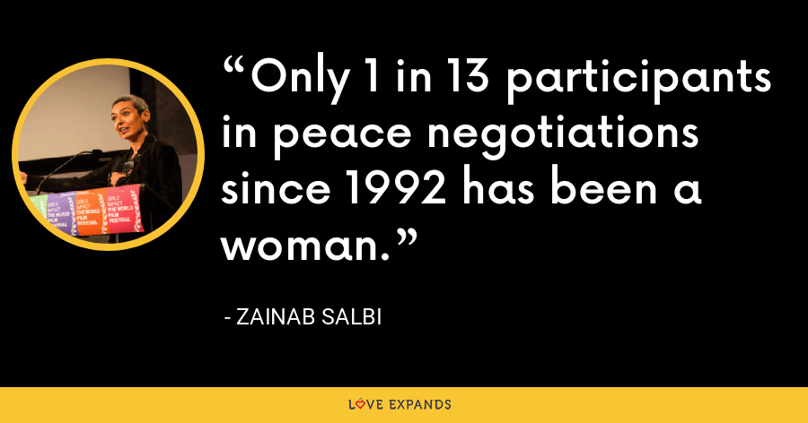 Only 1 in 13 participants in peace negotiations since 1992 has been a woman. - Zainab Salbi