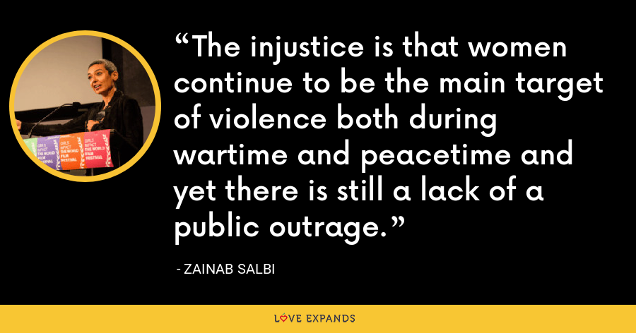 The injustice is that women continue to be the main target of violence both during wartime and peacetime and yet there is still a lack of a public outrage. - Zainab Salbi