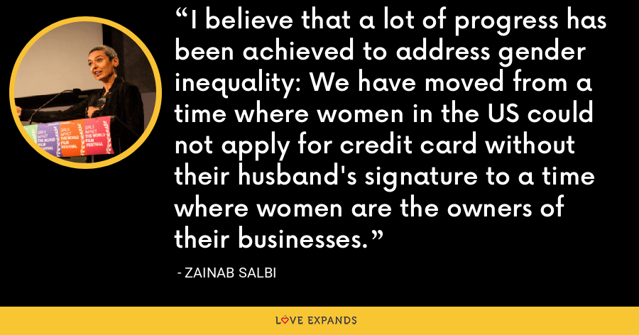 I believe that a lot of progress has been achieved to address gender inequality: We have moved from a time where women in the US could not apply for credit card without their husband's signature to a time where women are the owners of their businesses. - Zainab Salbi