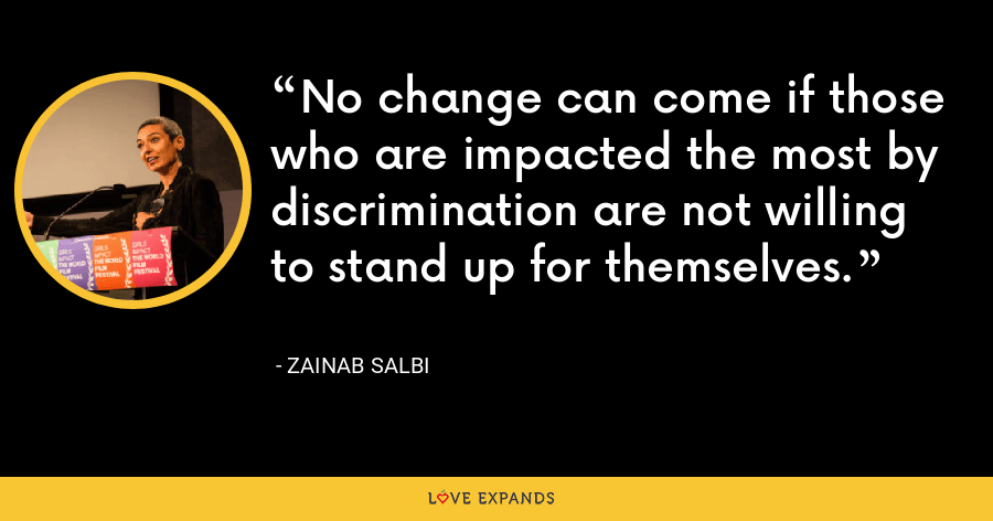 No change can come if those who are impacted the most by discrimination are not willing to stand up for themselves. - Zainab Salbi