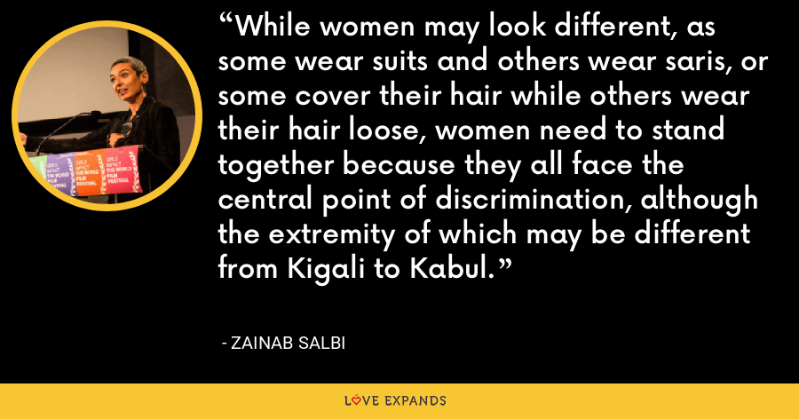 While women may look different, as some wear suits and others wear saris, or some cover their hair while others wear their hair loose, women need to stand together because they all face the central point of discrimination, although the extremity of which may be different from Kigali to Kabul. - Zainab Salbi
