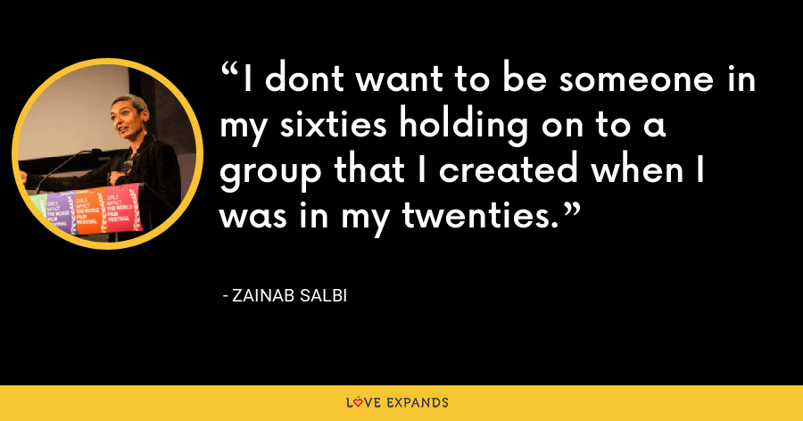 I dont want to be someone in my sixties holding on to a group that I created when I was in my twenties. - Zainab Salbi
