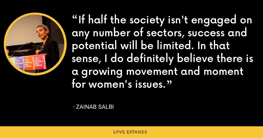 If half the society isn't engaged on any number of sectors, success and potential will be limited. In that sense, I do definitely believe there is a growing movement and moment for women's issues. - Zainab Salbi