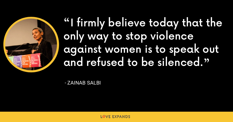 I firmly believe today that the only way to stop violence against women is to speak out and refused to be silenced. - Zainab Salbi