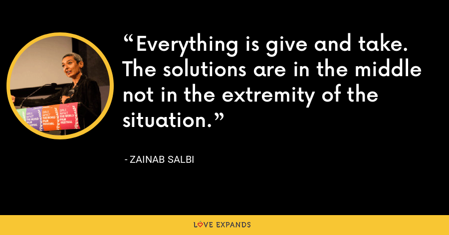 Everything is give and take. The solutions are in the middle not in the extremity of the situation. - Zainab Salbi