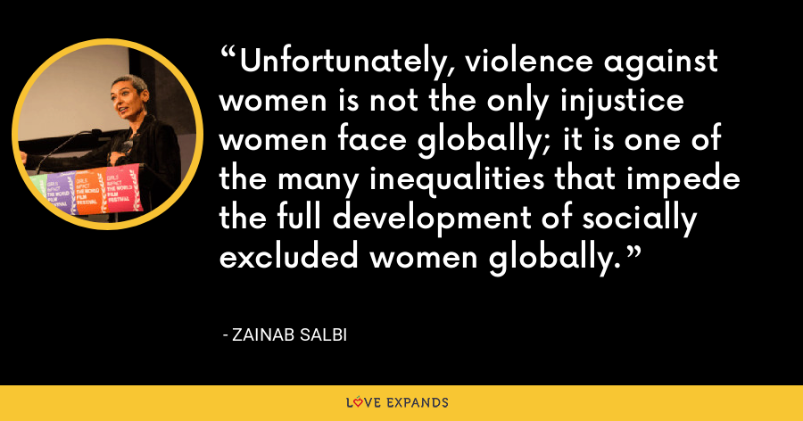 Unfortunately, violence against women is not the only injustice women face globally; it is one of the many inequalities that impede the full development of socially excluded women globally. - Zainab Salbi
