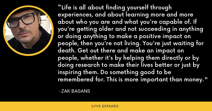 Life is all about finding yourself through experiences, and about learning more and more about who you are and what you're capable of. If you're getting older and not succeeding in anything or doing anything to make a positive impact on people, then you're not living. You're just waiting for death. Get out there and make an impact on people, whether it's by helping them directly or by doing research to make their lives better or just by inspiring them. Do something good to be remembered for. This is more important than money. - Zak Bagans