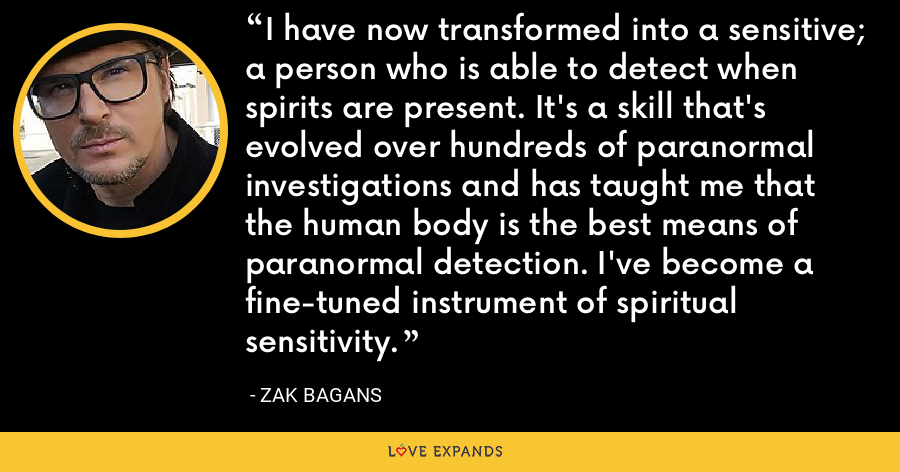 I have now transformed into a sensitive; a person who is able to detect when spirits are present. It's a skill that's evolved over hundreds of paranormal investigations and has taught me that the human body is the best means of paranormal detection. I've become a fine-tuned instrument of spiritual sensitivity. - Zak Bagans