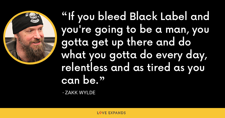 If you bleed Black Label and you're going to be a man, you gotta get up there and do what you gotta do every day, relentless and as tired as you can be. - Zakk Wylde