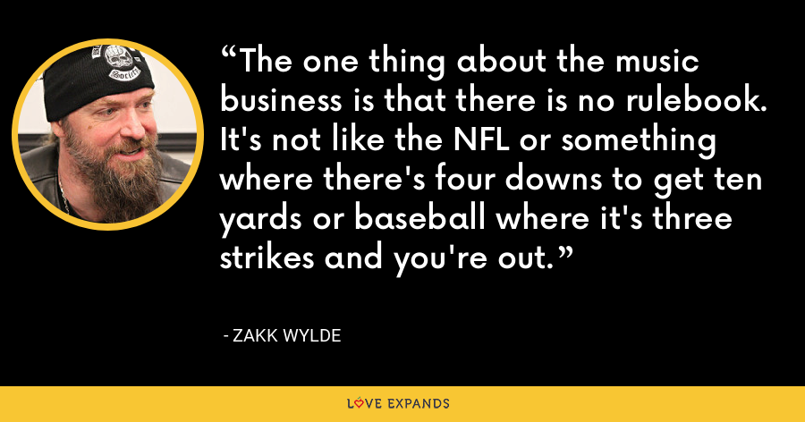 The one thing about the music business is that there is no rulebook. It's not like the NFL or something where there's four downs to get ten yards or baseball where it's three strikes and you're out. - Zakk Wylde