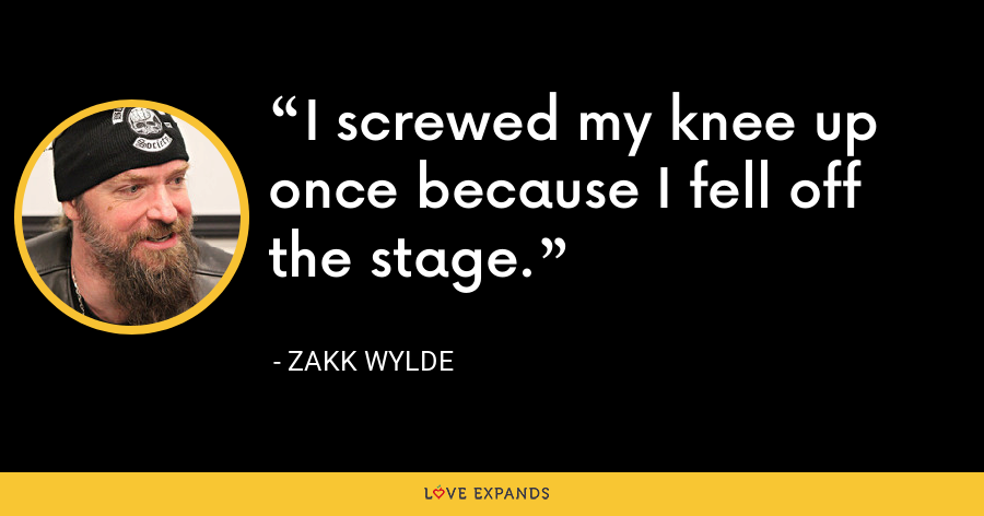 I screwed my knee up once because I fell off the stage. - Zakk Wylde